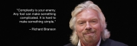 """Complexity is your enemy. Any fool can make something complicated. It is hard to make something simple."" R. Branson"